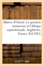 Affaires d'Orient. La question tunisienne et l'Afrique septentrionale. Angleterre, France. Italie