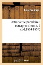 Astronomie populaire : oeuvre posthume. 1 (Éd.1864-1867)