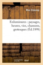 Enluminures : paysages, heures, vies, chansons, grotesques (Éd.1898)