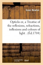 Opticks or, a Treatise of the reflexions, refractions, inflexions and colours of light . (Éd.1704)