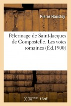 Pélerinage de Saint-Jacques de Compostelle. Les voies romaines, (Éd.1900)