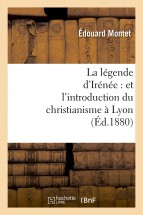 La légende d'Irénée : et l'introduction du christianisme à Lyon (Éd.1880)