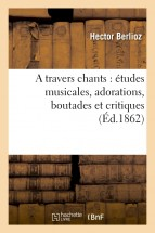 A travers chants : études musicales, adorations, boutades et critiques