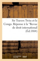 "Sir Travers Twiss et le Congo. Réponse à la ""Revue de droit international"