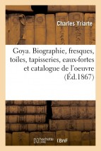 Goya. Biographie, fresques, toiles, tapisseries, eaux-fortes et catalogue de l'oeuvre