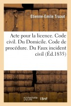 Acte pour la licence. Code civil. Du Domicile. Code de procédure. Du Faux incident civil