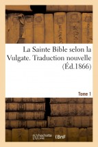 La Sainte Bible selon la Vulgate. Traduction nouvelle. Tome 1