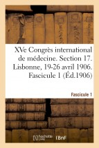 XVe Congrès international de médecine. Section 17. Lisbonne, 19-26 avril 1906. Fascicule 1