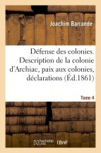 Défense des colonies. Tome 4. Description de la colonie d'Archiac, paix aux colonies, déclarations