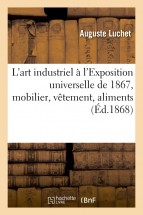 L'art industriel à l'Exposition universelle de 1867, mobilier, vêtement, aliments