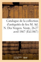 Catalogue de la collection d'antiquités de feu M. Ad. N. Des Vergers. Vente, 26-27 avril 1867