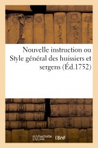 Nouvelle instruction ou Style general des huissiers et sergens. Nouvelle edition