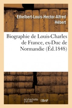 Biographie de Louis-Charles de France, ex-Duc de Normandie, fils de Louis XVI, connu