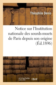 Notice sur l'Institution nationale des sourds-muets de Paris depuis son origine (Éd.1896)