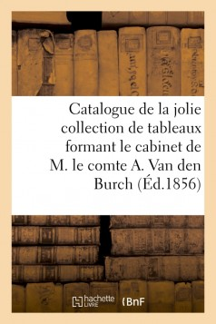 Catalogue de la jolie collection de tableaux formant le cabinet de M. le comte A. Van den Burch