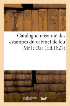 Catalogue raisonné des estampes du cabinet de feu Mr le Bar